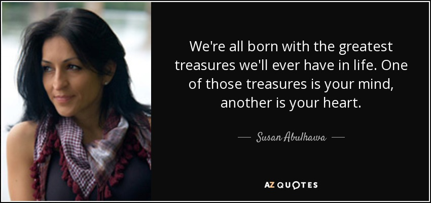 We're all born with the greatest treasures we'll ever have in life. One of those treasures is your mind, another is your heart. - Susan Abulhawa