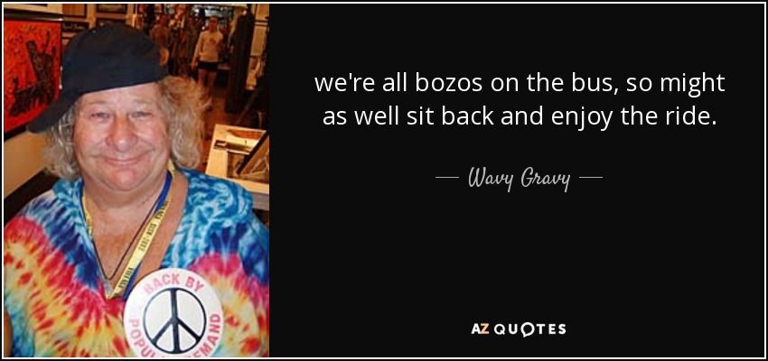 we're all bozos on the bus, so might as well sit back and enjoy the ride. - Wavy Gravy