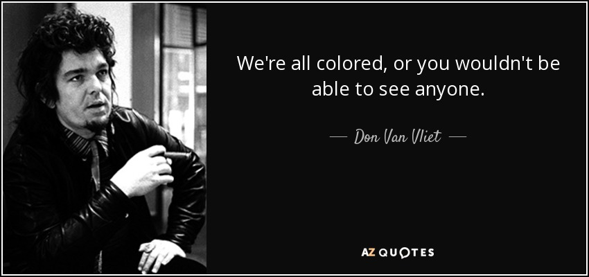 We're all colored, or you wouldn't be able to see anyone. - Don Van Vliet