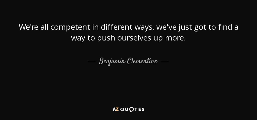 We're all competent in different ways, we've just got to find a way to push ourselves up more. - Benjamin Clementine