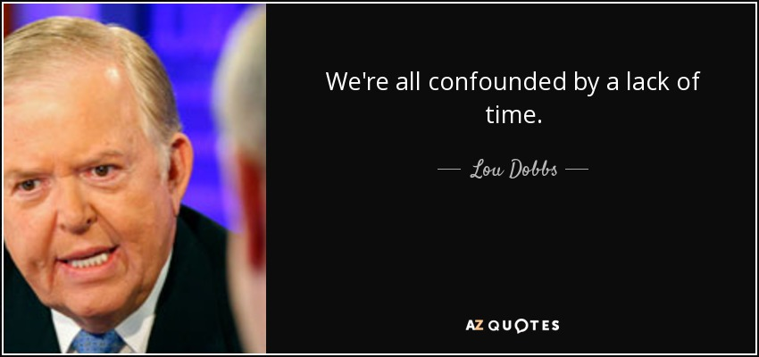 We're all confounded by a lack of time. - Lou Dobbs