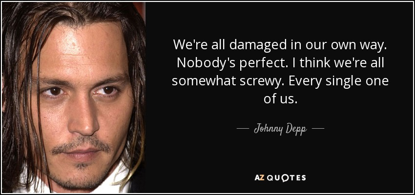 We're all damaged in our own way. Nobody's perfect. I think we're all somewhat screwy. Every single one of us. - Johnny Depp