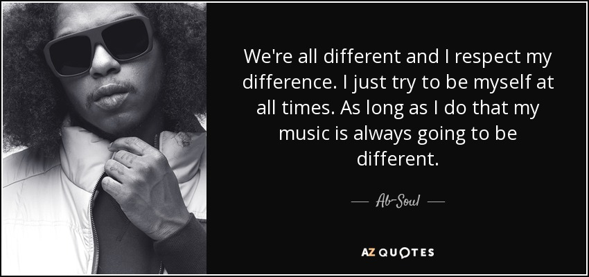 We're all different and I respect my difference. I just try to be myself at all times. As long as I do that my music is always going to be different. - Ab-Soul