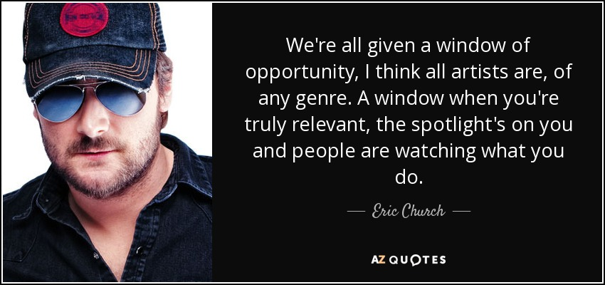 We're all given a window of opportunity, I think all artists are, of any genre. A window when you're truly relevant, the spotlight's on you and people are watching what you do. - Eric Church