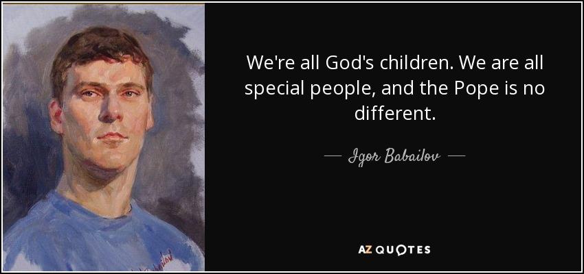 Igor Babailov Quote Were All Gods Children We Are All Special