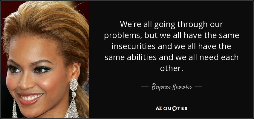 We're all going through our problems, but we all have the same insecurities and we all have the same abilities and we all need each other. - Beyonce Knowles