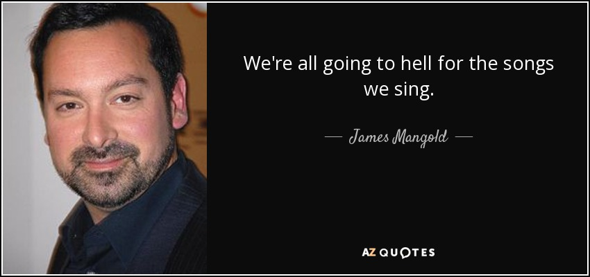 We're all going to hell for the songs we sing. - James Mangold