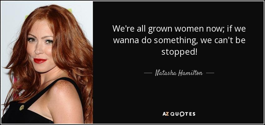 Natasha Hamilton quote: We\'re all grown women now; if we ...