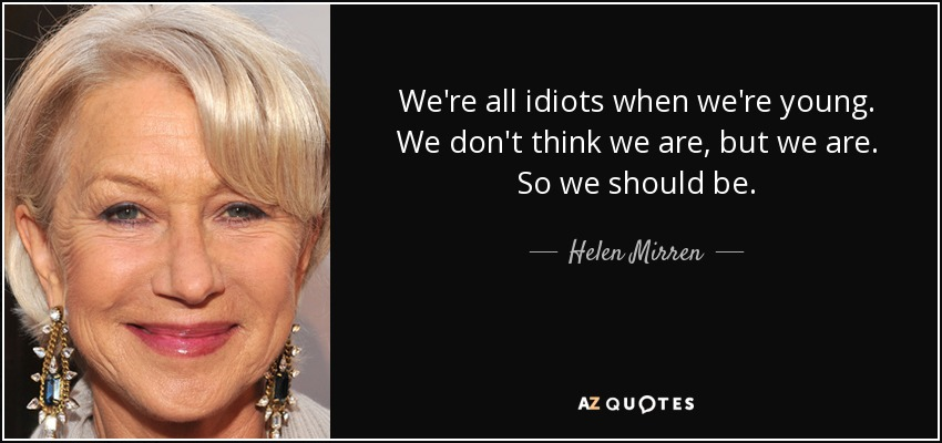 We're all idiots when we're young. We don't think we are, but we are. So we should be. - Helen Mirren