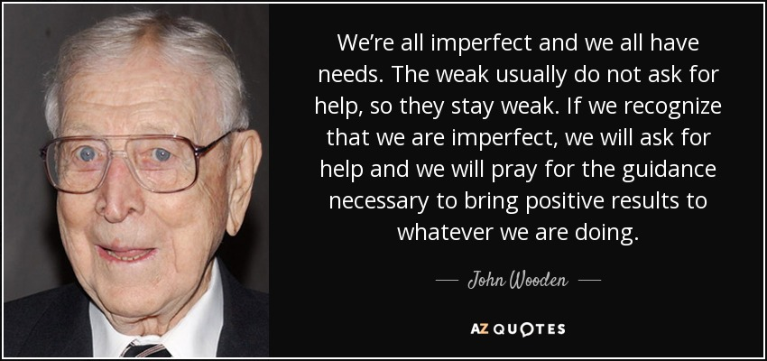 We're all imperfect and we all have needs. The weak usually do not ask for help, so they stay weak. If we recognize that we are imperfect, we will ask for help and we will pray for the guidance necessary to bring positive results to whatever we are doing. - John Wooden