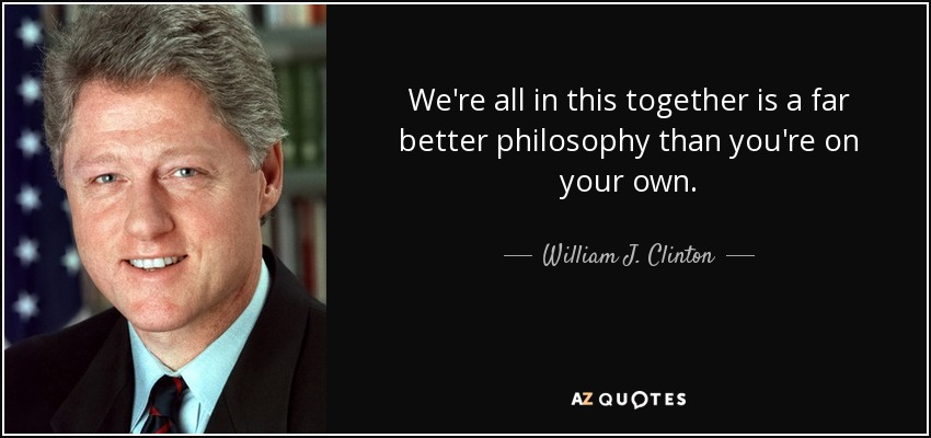 We're all in this together is a far better philosophy than you're on your own. - William J. Clinton