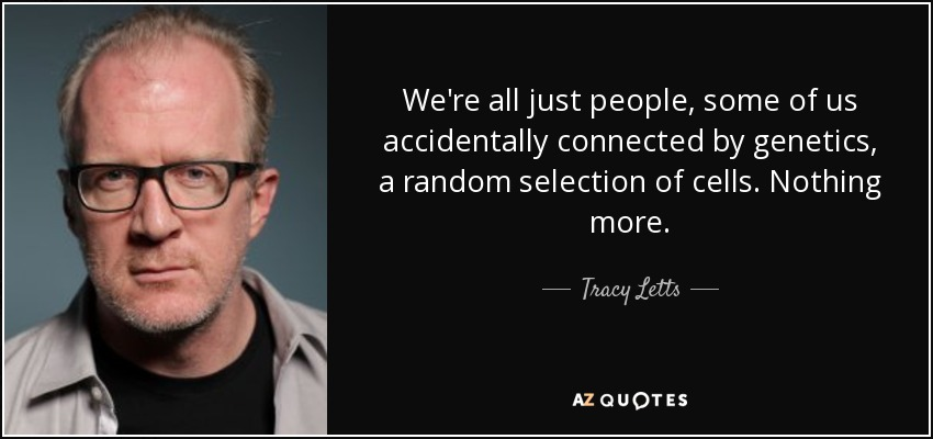 We're all just people, some of us accidentally connected by genetics, a random selection of cells. Nothing more. - Tracy Letts