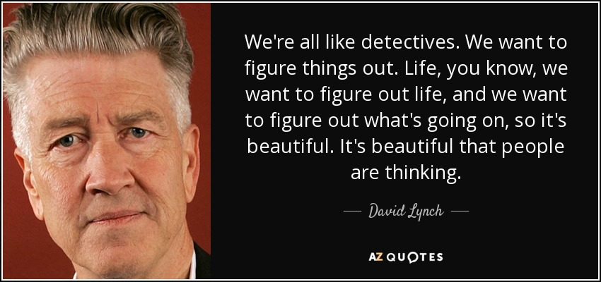 We're all like detectives. We want to figure things out. Life, you know, we want to figure out life, and we want to figure out what's going on, so it's beautiful. It's beautiful that people are thinking. - David Lynch