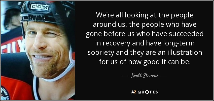 We're all looking at the people around us, the people who have gone before us who have succeeded in recovery and have long-term sobriety and they are an illustration for us of how good it can be. - Scott Stevens