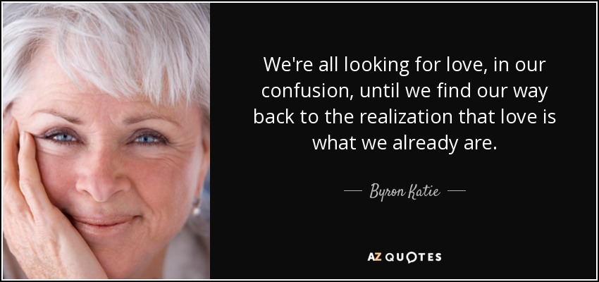We're all looking for love, in our confusion, until we find our way back to the realization that love is what we already are. - Byron Katie
