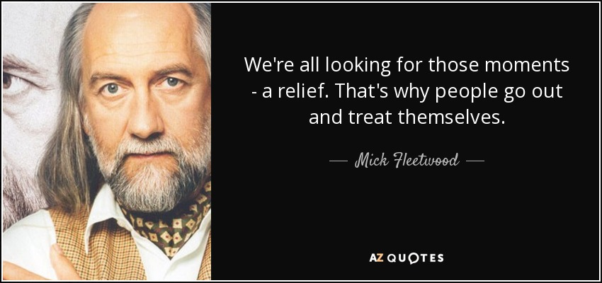 We're all looking for those moments - a relief. That's why people go out and treat themselves. - Mick Fleetwood