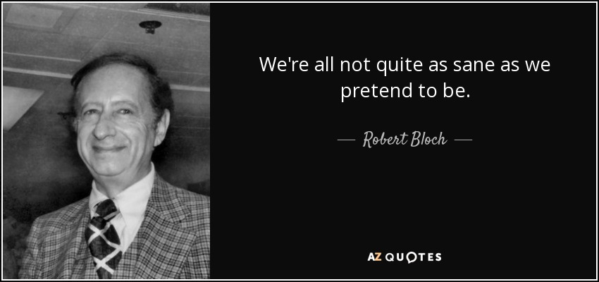 We're all not quite as sane as we pretend to be. - Robert Bloch