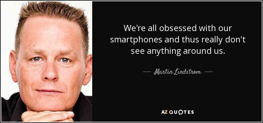 We're all obsessed with our smartphones and thus really don't see anything around us. - Martin Lindstrom
