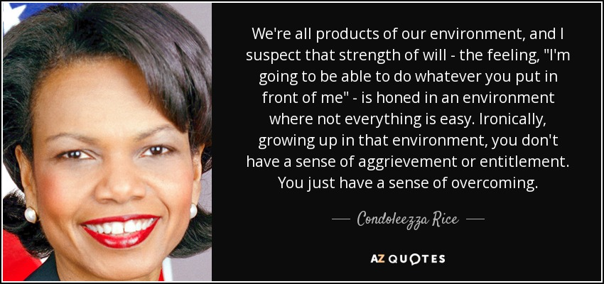 Condoleezza Rice Quote Were All Products Of Our Environment And I