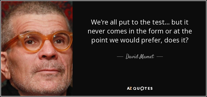 We're all put to the test... but it never comes in the form or at the point we would prefer, does it? - David Mamet