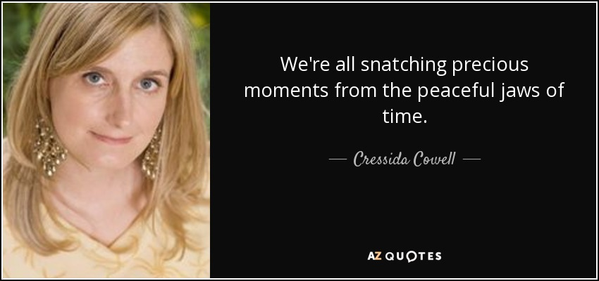 We're all snatching precious moments from the peaceful jaws of time. - Cressida Cowell