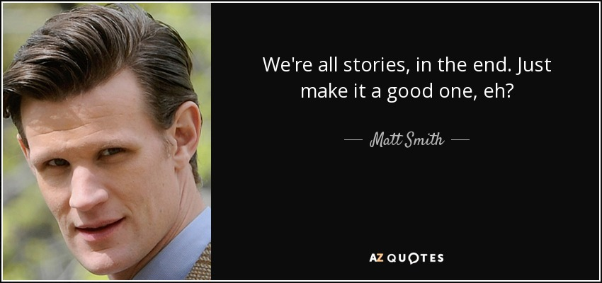 Matt Smith Quote Were All Stories In The End Just Make It A
