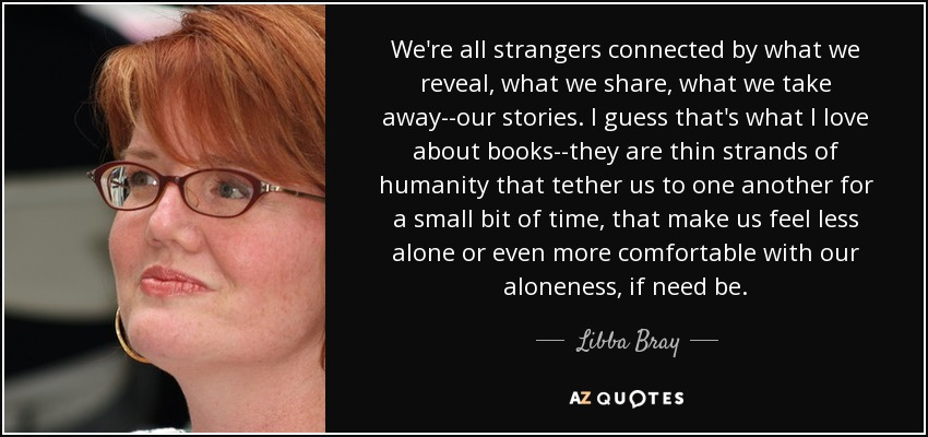 We're all strangers connected by what we reveal, what we share, what we take away--our stories. I guess that's what I love about books--they are thin strands of humanity that tether us to one another for a small bit of time, that make us feel less alone or even more comfortable with our aloneness, if need be. - Libba Bray
