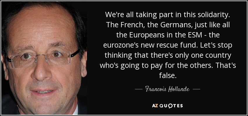 We're all taking part in this solidarity. The French, the Germans, just like all the Europeans in the ESM - the eurozone's new rescue fund. Let's stop thinking that there's only one country who's going to pay for the others. That's false. - Francois Hollande