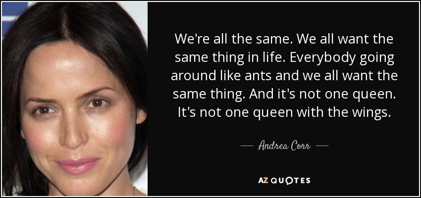 We're all the same. We all want the same thing in life. Everybody going around like ants and we all want the same thing. And it's not one queen. It's not one queen with the wings. - Andrea Corr