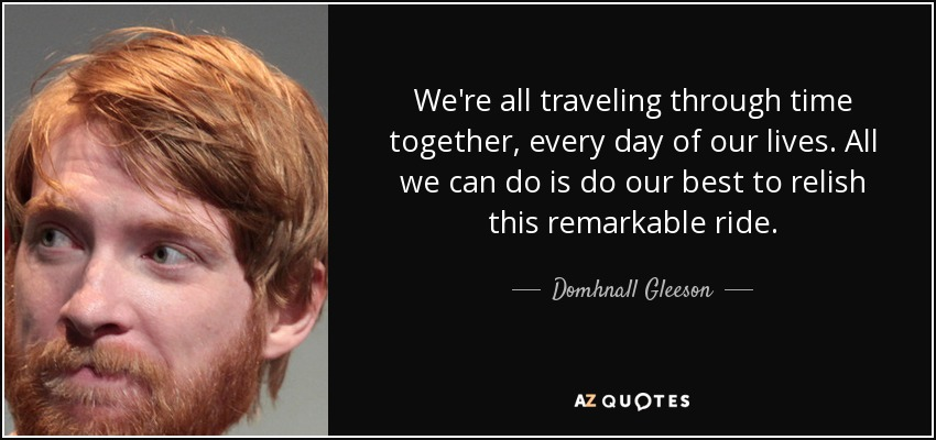 We're all traveling through time together, every day of our lives. All we can do is do our best to relish this remarkable ride. - Domhnall Gleeson