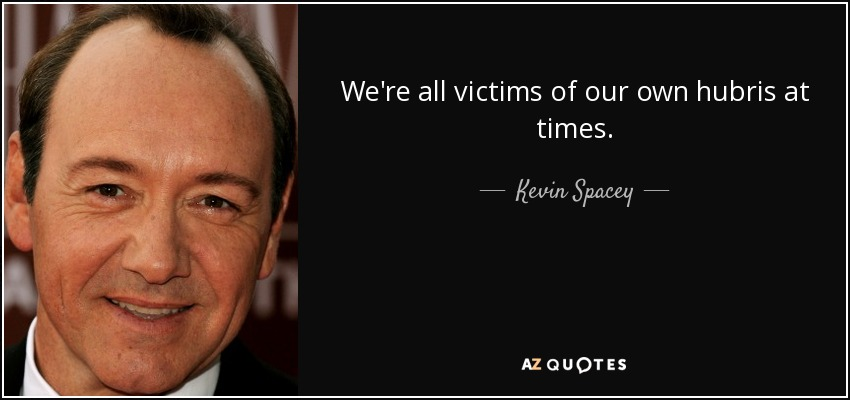 We're all victims of our own hubris at times. - Kevin Spacey