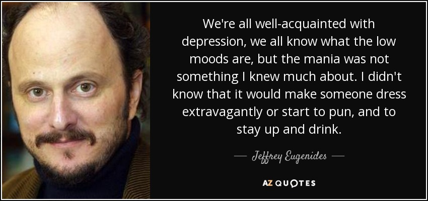 We're all well-acquainted with depression, we all know what the low moods are, but the mania was not something I knew much about. I didn't know that it would make someone dress extravagantly or start to pun, and to stay up and drink. - Jeffrey Eugenides