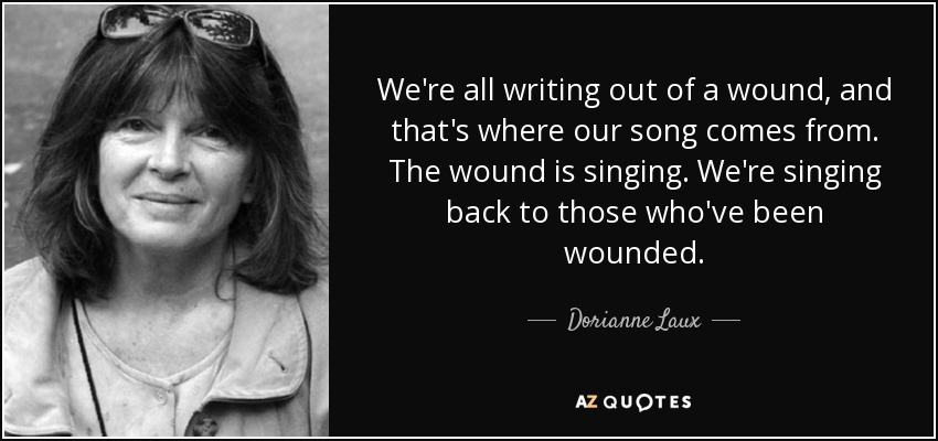 We're all writing out of a wound, and that's where our song comes from. The wound is singing. We're singing back to those who've been wounded. - Dorianne Laux