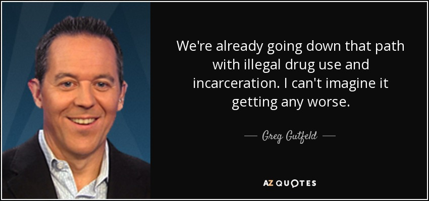 We're already going down that path with illegal drug use and incarceration. I can't imagine it getting any worse. - Greg Gutfeld