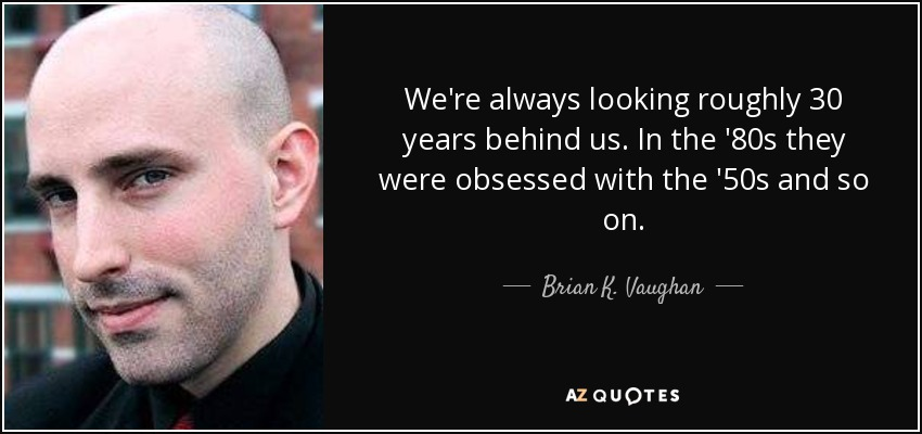 We're always looking roughly 30 years behind us. In the '80s they were obsessed with the '50s and so on. - Brian K. Vaughan