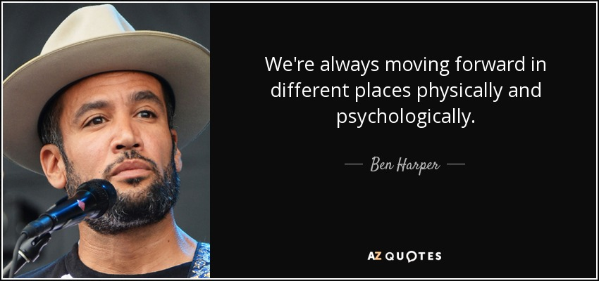 We're always moving forward in different places physically and psychologically. - Ben Harper