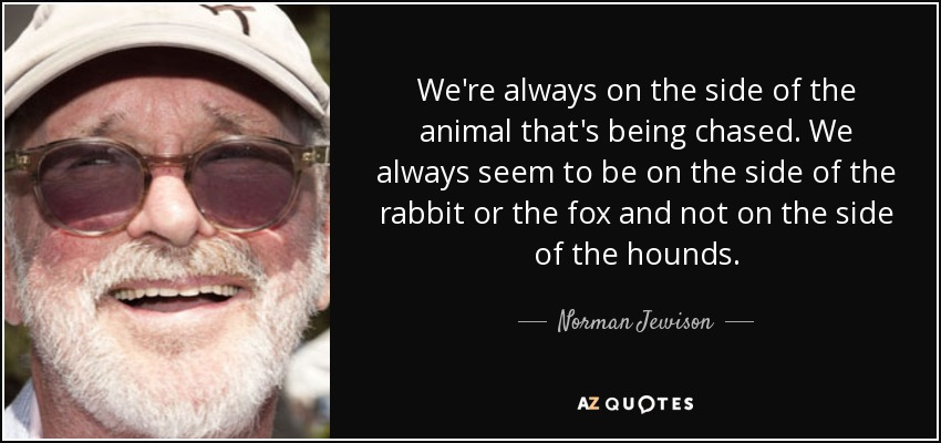 We're always on the side of the animal that's being chased. We always seem to be on the side of the rabbit or the fox and not on the side of the hounds. - Norman Jewison