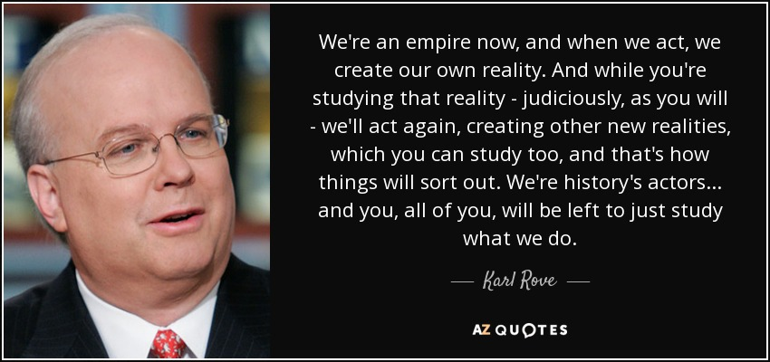 We're an empire now, and when we act, we create our own reality. And while you're studying that reality - judiciously, as you will - we'll act again, creating other new realities, which you can study too, and that's how things will sort out. We're history's actors... and you, all of you, will be left to just study what we do. - Karl Rove