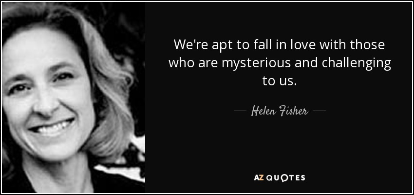 We're apt to fall in love with those who are mysterious and challenging to us. - Helen Fisher