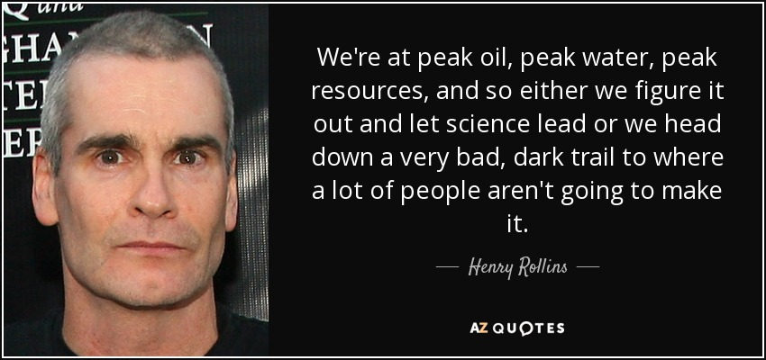 We're at peak oil, peak water, peak resources, and so either we figure it out and let science lead or we head down a very bad, dark trail to where a lot of people aren't going to make it. - Henry Rollins