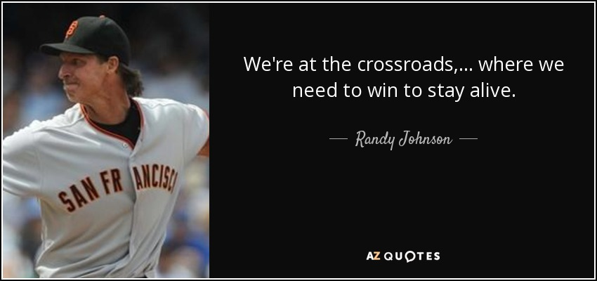 We're at the crossroads, ... where we need to win to stay alive. - Randy Johnson
