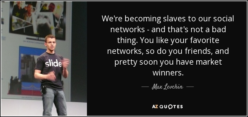 We're becoming slaves to our social networks - and that's not a bad thing. You like your favorite networks, so do you friends, and pretty soon you have market winners. - Max Levchin