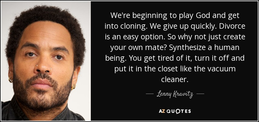 We're beginning to play God and get into cloning. We give up quickly. Divorce is an easy option. So why not just create your own mate? Synthesize a human being. You get tired of it, turn it off and put it in the closet like the vacuum cleaner. - Lenny Kravitz