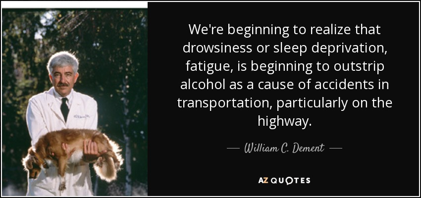 We're beginning to realize that drowsiness or sleep deprivation, fatigue, is beginning to outstrip alcohol as a cause of accidents in transportation, particularly on the highway. - William C. Dement