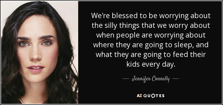 We're blessed to be worrying about the silly things that we worry about when people are worrying about where they are going to sleep, and what they are going to feed their kids every day. - Jennifer Connelly