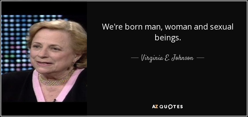 We're born man, woman and sexual beings. - Virginia E. Johnson