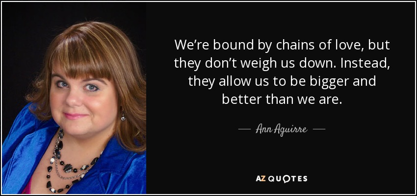 We're bound by chains of love, but they don't weigh us down. Instead, they allow us to be bigger and better than we are. - Ann Aguirre