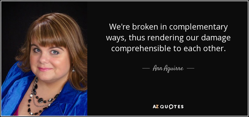 We're broken in complementary ways, thus rendering our damage comprehensible to each other. - Ann Aguirre