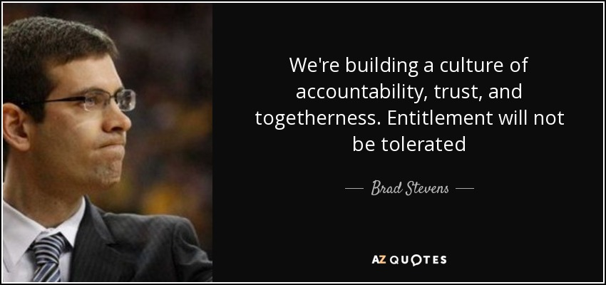 We're building a culture of accountability, trust, and togetherness. Entitlement will not be tolerated - Brad Stevens