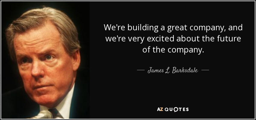 We're building a great company, and we're very excited about the future of the company. - James L. Barksdale